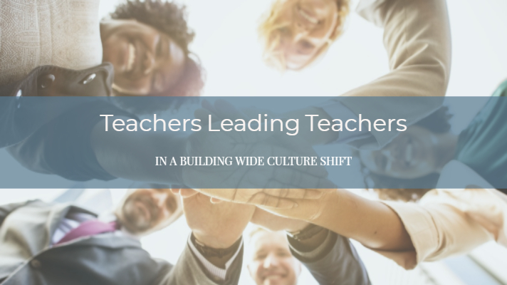 Teachers Leading Teachers in a Building Wide Culture Shift